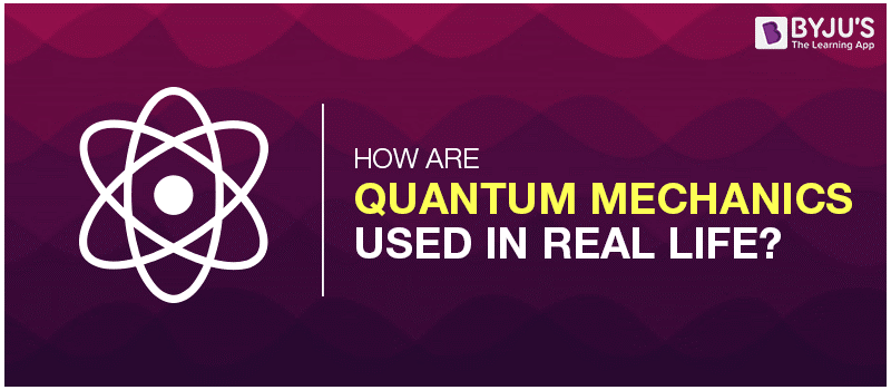 How are Quantum Mechanics Used In Real Life?