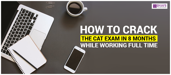 How To Crack the CAT Exam in 8 Months While Working Full Time?
