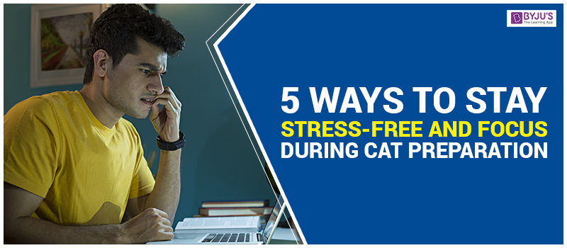 5 Ways to Stay Stress-Free and Focus During CAT Preparation
