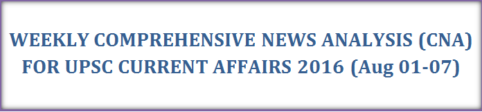 Weekly Current Affairs for UPSC Exam 2016: CNA (Aug 01-07)