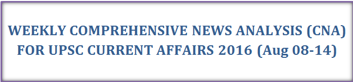 WEEKLY COMPREHENSIVE NEWS ANALYSIS (CNA) FOR UPSC CURRENT AFFAIRS 2016 (Aug 08-14)