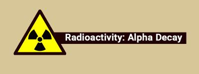Radioactivity Alpha Decay