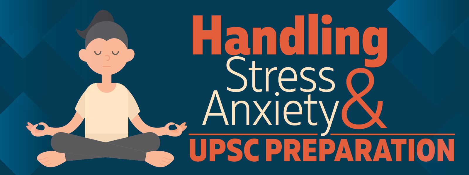 IAS Interview: Handling stress and anxiety during UPSC Preparation