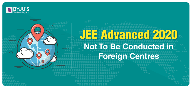 JEE Advanced 2020 Not To Be Conducted in Foreign Centres