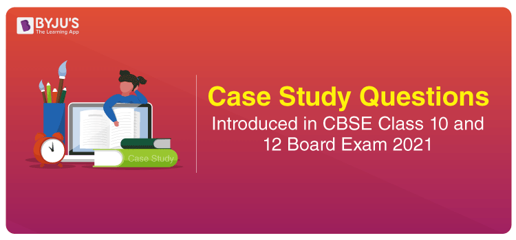 Case Study Questions To Be Asked in CBSE Class 10 and 12 Board Exam 2021