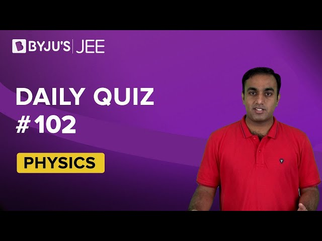 Daily Quiz 102 Physics BYJUS